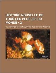Histoire Nouvelle de Tous Les Peuples Du Monde (2); Ou Histoire Des Hommes, Partie de L'Histoire Moderne - Livres Groupe