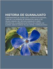 Historia de Guanajuato: Gobernadores de Guanajuato, Vicente Fox Quesada, Toma de La Alhondiga de Granaditas, Batalla de Celaya - Fuente Wikipedia