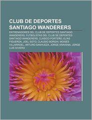 Club de Deportes Santiago Wanderers: Entrenadores del Club de Deportes Santiago Wanderers, Futbolistas del Club de Deportes Santiago Wanderers - Fuente Wikipedia