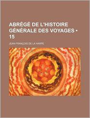 Abrege de L'Histoire Generale Des Voyages (15) - Jean-Fran Ois De La Harpe