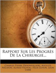 Rapport Sur Les Progr s De La Chirurgie. - Charles Pierre Denonvilliers, Alfred Velpeau, Auguste N laton