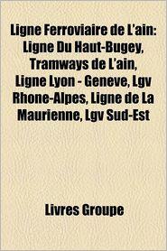 Ligne Ferroviaire de L'Ain: Ligne Du Haut-Bugey, Tramways de L'Ain, Ligne Lyon-Perrache - Geneve, Lgv Rhone-Alpes, Ligne de La Maurienne - Source Wikipedia, Livres Groupe (Editor)
