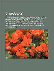 Chocolat: Cacao, Cacaoyer, Histoire de La Culture Du Cacao, Colonie Francaise Du Darien, Nutella, Premiers Entrepreneurs Du Choc - Source Wikipedia, Livres Groupe (Editor)