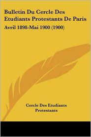 Bulletin Du Cercle Des Etudiants Protestants De Paris: Avril 1898-Mai 1900 (1900) - Cercle Des Etudiants Protestants