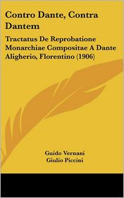 Contro Dante, Contra Dantem: Tractatus De Reprobatione Monarchiae Compositae A Dante Aligherio, Florentino (1906) - Guido Vernani, Giulio Piccini