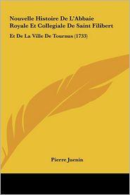 Nouvelle Histoire De L'Abbaie Royale Et Collegiale De Saint Filibert: Et De La Ville De Tournus (1733) - Pierre Juenin