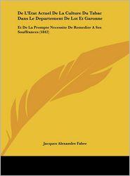 De L'Etat Actuel De La Culture Du Tabac Dans Le Departement De Lot Et Garonne: Et De La Prompte Necessite De Remedier A Ses Souffrances (1842) - Jacques Alexandre Fabre