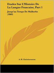 Etudes Sur L'Histoire De La Langue Francaise, Part 1: Jusqu'au Temps De Malherbe (1869) - A.-B. Christiernsson