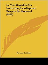 Le Vrai Canadien Ou Notice Sur Jean-Baptiste Bruyere De Montreal (1859) - Duvernay Duvernay Publisher