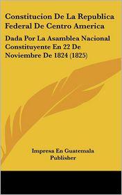 Constitucion De La Republica Federal De Centro America: Dada Por La Asamblea Nacional Constituyente En 22 De Noviembre De 1824 (1825) - Impresa En Impresa En Guatemala Publisher