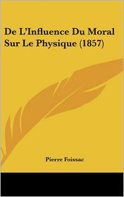 De L'Influence Du Moral Sur Le Physique (1857) - Pierre Foissac