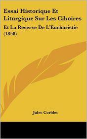 Essai Historique Et Liturgique Sur Les Ciboires: Et La Reserve De L'Eucharistie (1858) - Jules Corblet