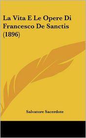 La Vita E Le Opere Di Francesco De Sanctis (1896) - Salvatore Sacerdote