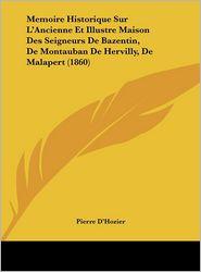 Memoire Historique Sur L'Ancienne Et Illustre Maison Des Seigneurs De Bazentin, De Montauban De Hervilly, De Malapert (1860) - Pierre D'Hozier