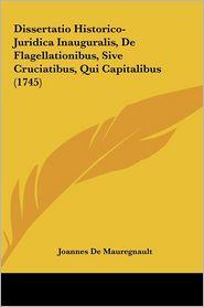 Dissertatio Historico-Juridica Inauguralis, De Flagellationibus, Sive Cruciatibus, Qui Capitalibus (1745) - Joannes De Mauregnault