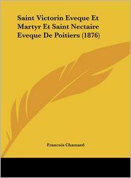 Saint Victorin Eveque Et Martyr Et Saint Nectaire Eveque De Poitiers (1876) - Francois Chamard