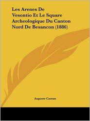Les Arenes De Vesontio Et Le Square Archeologique Du Canton Nord De Besancon (1886) - Auguste Castan