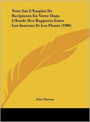 Note Sur L'Emploi De Recipients En Verre Dans L'Etude Des Rapports Entre Les Insectes Et Les Fleurs (1906) - Felix Plateau