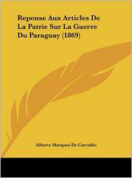 Reponse Aux Articles De La Patrie Sur La Guerre Du Paraguay (1869) - Alberto Marques De Carvalho