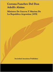 Corona Funebre Del Don Adolfo Alsina: Ministro De Guerra Y Marina De La Republica Argentina (1878)
