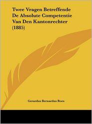 Twee Vragen Betreffende de Absolute Competentie Van Den Kantonrechter (1885) - Gerardus Bernardus Roes
