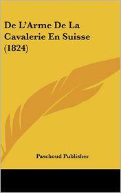 De L'Arme De La Cavalerie En Suisse (1824) - Paschoud Paschoud Publisher