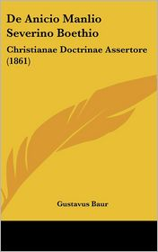 de Anicio Manlio Severino Boethio: Christianae Doctrinae Assertore (1861) - Gustavus Baur