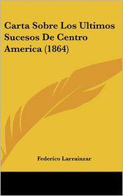 Carta Sobre Los Ultimos Sucesos De Centro America (1864) - Federico Larrainzar