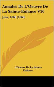 Annales De L'Oeuvre De La Sainte-Enfance V20: Juin, 1868 (1868) - L'Oeuvre De La Sainte-Enfance