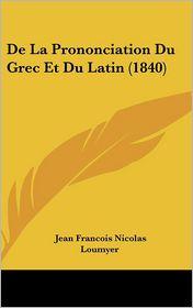 De La Prononciation Du Grec Et Du Latin (1840) - Jean Francois Nicolas Loumyer