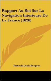 Rapport Au Roi Sur La Navigation Interieure De La France (1820) - Francois Louis Becquey