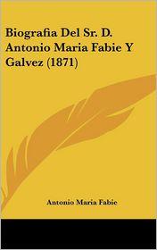 Biografia Del Sr. D. Antonio Maria Fabie Y Galvez (1871) - Antonio Maria Fabie
