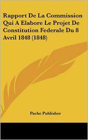 Rapport De La Commission Qui A Elabore Le Projet De Constitution Federale Du 8 Avril 1848 (1848) - Pache Publisher
