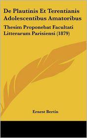 De Plautinis Et Terentianis Adolescentibus Amatoribus: Thesim Proponebat Facultati Litterarum Parisiensi (1879) - Ernest Bertin
