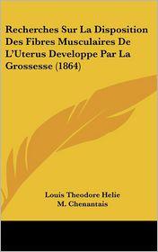 Recherches Sur La Disposition Des Fibres Musculaires De L'Uterus Developpe Par La Grossesse (1864) - Louis Theodore Helie, M. Chenantais