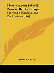 Memorandum Sobre El Proceso Del Archiduque Fernando Maximiliano De Austria (1867) - Mariano Riva Palacio