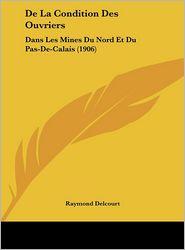 De La Condition Des Ouvriers: Dans Les Mines Du Nord Et Du Pas-De-Calais (1906) - Raymond Delcourt