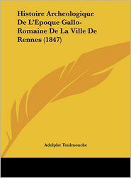 Histoire Archeologique De L'Epoque Gallo-Romaine De La Ville De Rennes (1847) - Adolphe Toulmouche