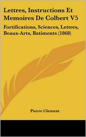 Lettres, Instructions Et Memoires De Colbert V5: Fortifications, Sciences, Lettres, Beaux-Arts, Batiments (1868) - Pierre Clement (Editor)