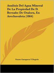 Analisis Del Agua Mineral De La Propiedad De D. Bernabe De Otalora, En Arechavaleta (1864) - Fausto Garagarza Y Dugiols