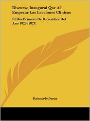 Discurso Inaugural Que Al Empezar Las Lecciones Clinicas: El Dia Primero De Diciembre Del Ano 1826 (1827) - Raimundo Duran