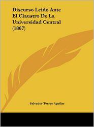 Discurso Leido Ante El Claustro De La Universidad Central (1867) - Salvador Torres Aguilar