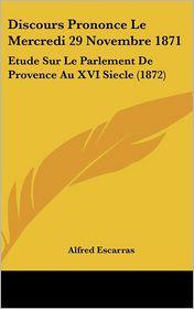 Discours Prononce Le Mercredi 29 Novembre 1871: Etude Sur Le Parlement De Provence Au XVI Siecle (1872) - Alfred Escarras