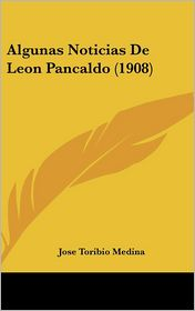 Algunas Noticias De Leon Pancaldo (1908) - Jose Toribio Medina