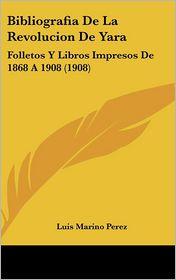 Bibliografia De La Revolucion De Yara: Folletos Y Libros Impresos De 1868 A 1908 (1908) - Luis Marino Perez
