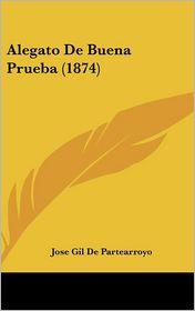 Alegato De Buena Prueba (1874) - Jose Gil De Partearroyo