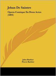 Jehan De Saintre: Opera-Comique En Deux Actes (1893) - Jules Barbier, Pierre Barbier, Frederic D'Erlanger