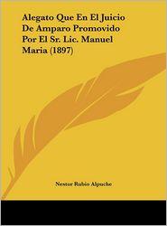 Alegato Que En El Juicio De Amparo Promovido Por El Sr. Lic. Manuel Maria (1897) - Nestor Rubio Alpuche