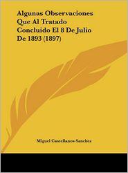 Algunas Observaciones Que Al Tratado Concluido El 8 De Julio De 1893 (1897) - Miguel Castellanos Sanchez