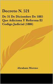 Decreto N. 521: De 31 De Diciembre De 1885 Que Adiciona Y Reforma El Codigo Judicial (1886) - Abraham Moreno